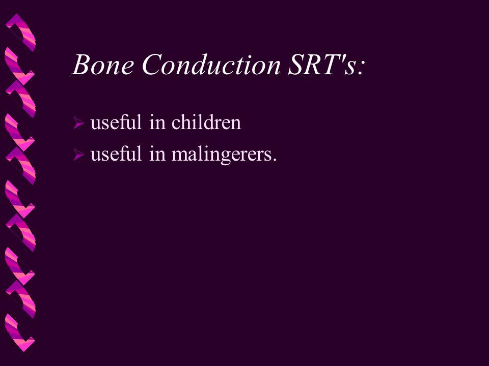Bone Conduction SRT's:  useful in children  useful in malingerers.