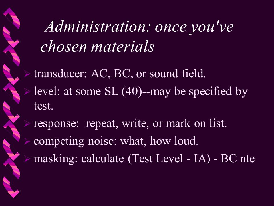 Administration: once you've chosen materials  transducer: AC, BC, or sound field.  level: at some SL (40)--may be specified by test.  response: rep