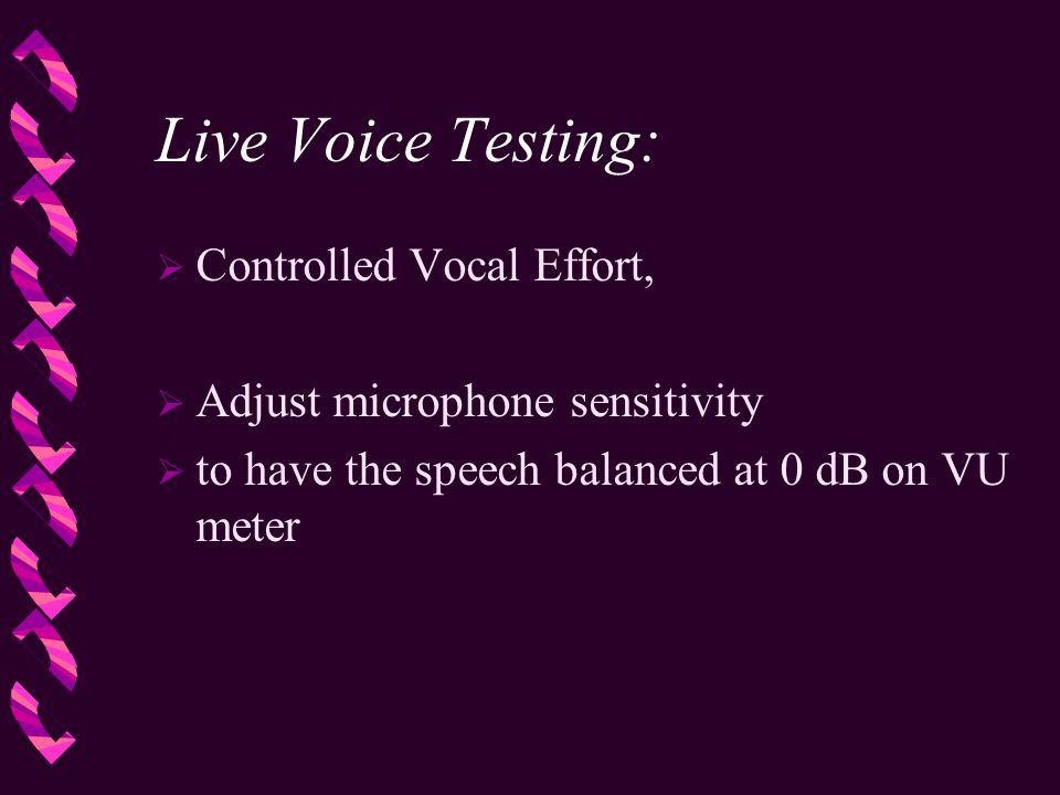 Live Voice Testing:  Controlled Vocal Effort,  Adjust microphone sensitivity  to have the speech balanced at 0 dB on VU meter