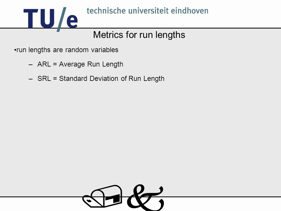 /k Metrics for run lengths run lengths are random variables –ARL = Average Run Length –SRL = Standard Deviation of Run Length