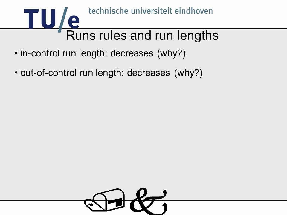 /k Runs rules and run lengths in-control run length: decreases (why?) out-of-control run length: decreases (why?)