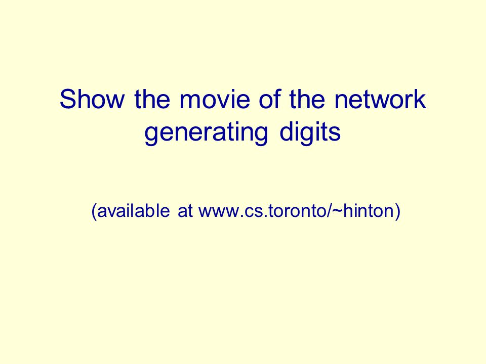 Show the movie of the network generating digits (available at www.cs.toronto/~hinton)