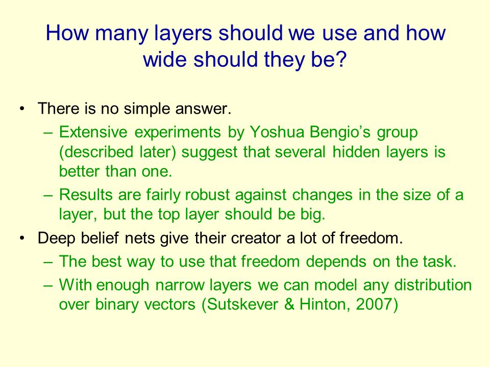 How many layers should we use and how wide should they be? There is no simple answer. –Extensive experiments by Yoshua Bengio's group (described later