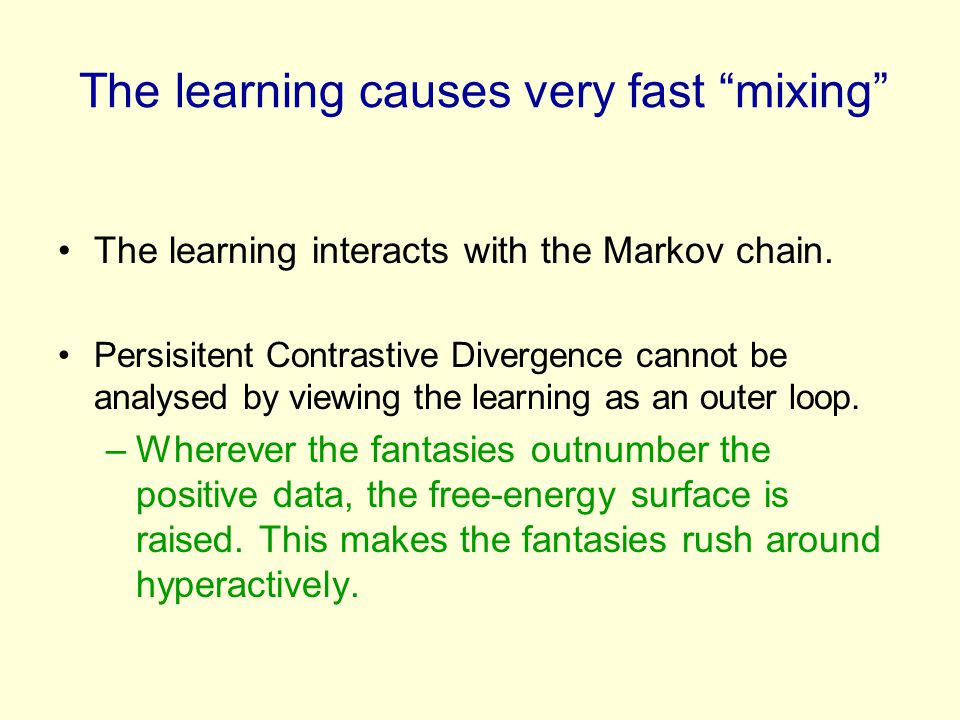 """The learning causes very fast """"mixing"""" The learning interacts with the Markov chain. Persisitent Contrastive Divergence cannot be analysed by viewing"""