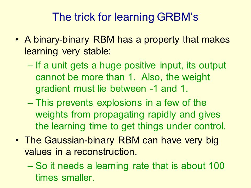 The trick for learning GRBM's A binary-binary RBM has a property that makes learning very stable: –If a unit gets a huge positive input, its output ca