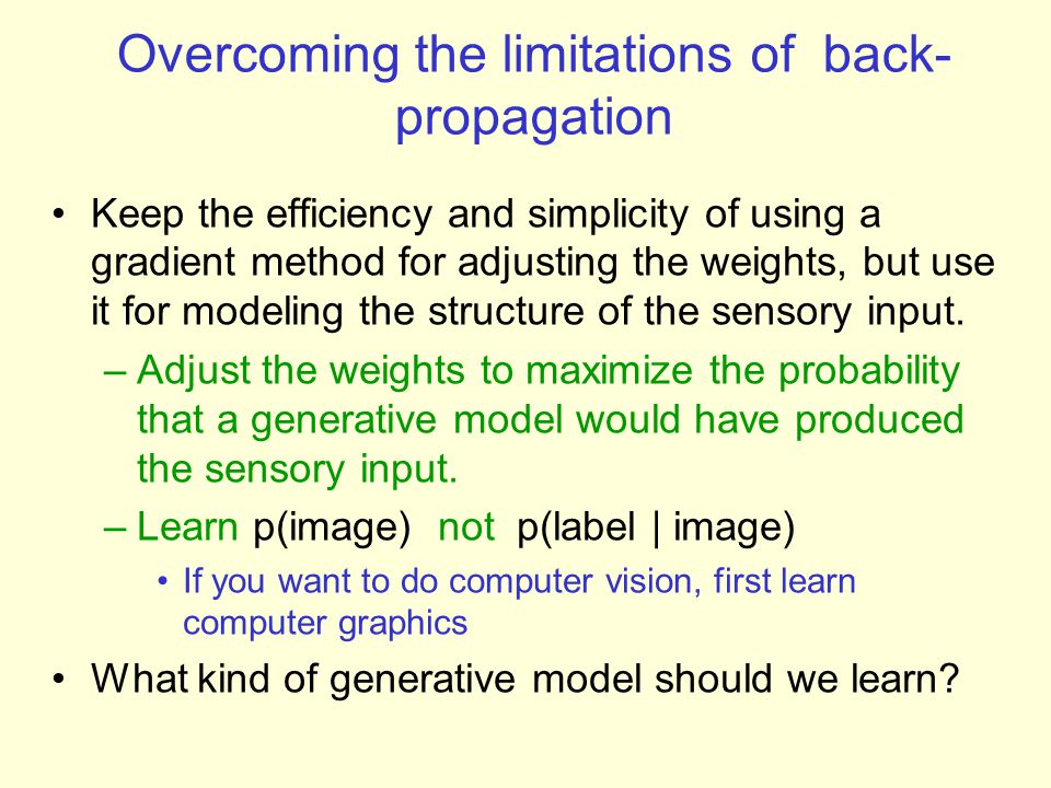 First learn with all the weights tied –This is exactly equivalent to learning an RBM –Contrastive divergence learning is equivalent to ignoring the small derivatives contributed by the tied weights between deeper layers.