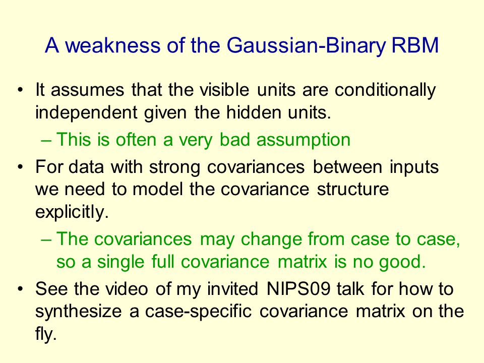 A weakness of the Gaussian-Binary RBM It assumes that the visible units are conditionally independent given the hidden units. –This is often a very ba