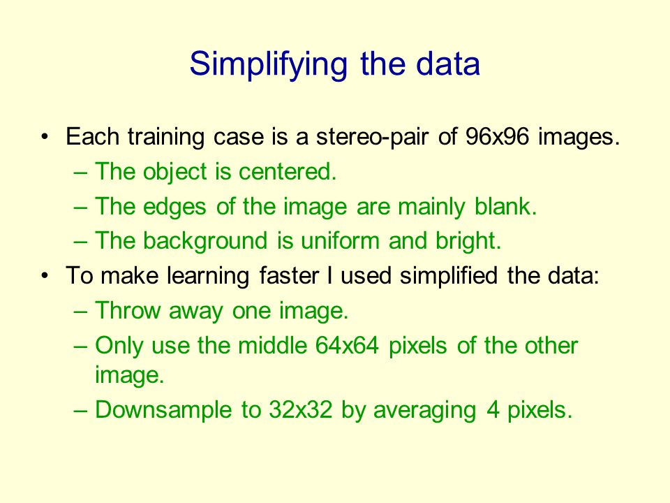 Simplifying the data Each training case is a stereo-pair of 96x96 images. –The object is centered. –The edges of the image are mainly blank. –The back