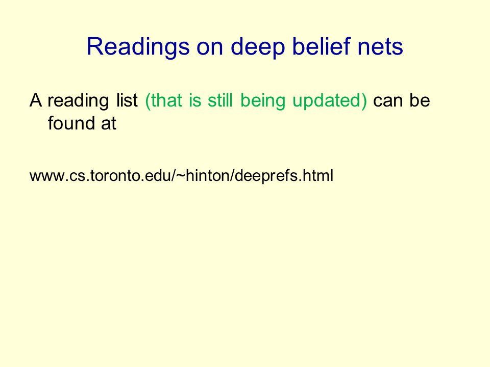 Readings on deep belief nets A reading list (that is still being updated) can be found at www.cs.toronto.edu/~hinton/deeprefs.html