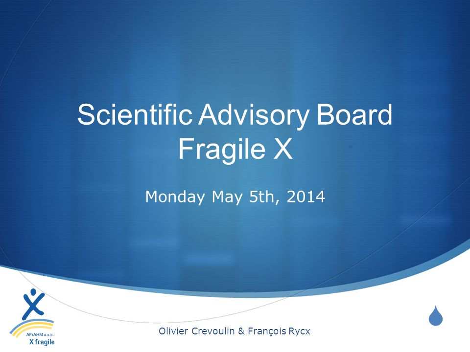  Scientific Advisory Board Fragile X Monday May 5th, 2014 Olivier Crevoulin & François Rycx