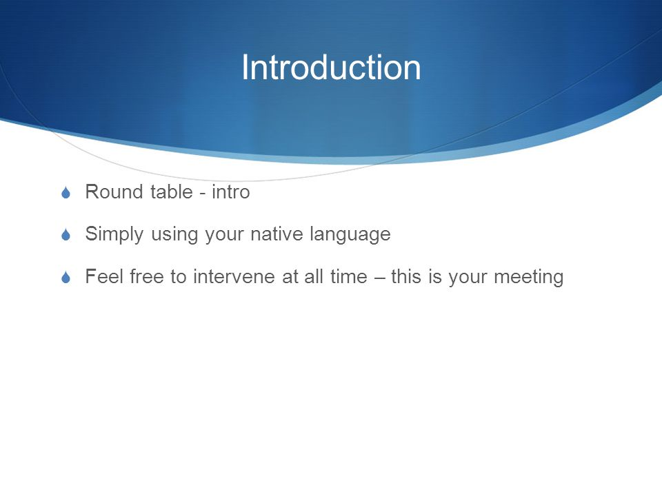 Introduction  Round table - intro  Simply using your native language  Feel free to intervene at all time – this is your meeting