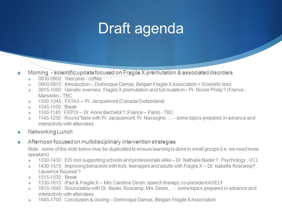 Draft agenda  Morning - scientific update focused on Fragile X premutation & associated disorders  0830-0900 : Welcome - coffee  0900-0915 : Introduction – Dominique Damas, Belgian Fragile X Association + Scientific lead  0915-1000 : Genetic overview, Fragile X premutation and full mutation – Pr.
