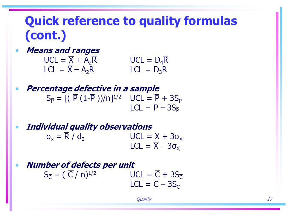 Quality17 Quick reference to quality formulas (cont.) Means and ranges UCL = X + A 2 RUCL = D 4 R LCL = X – A 2 RLCL = D 3 R Percentage defective in a sample S P = [( P (1-P ))/n] 1/2 UCL = P + 3S P LCL = P – 3S P Individual quality observations σ x = R / d 2 UCL = X + 3σ X LCL = X – 3σ X Number of defects per unit S C = ( C / n) 1/2 UCL = C + 3S C LCL = C – 3S C