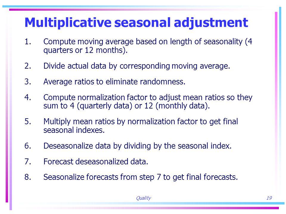 Quality19 Multiplicative seasonal adjustment 1.Compute moving average based on length of seasonality (4 quarters or 12 months).