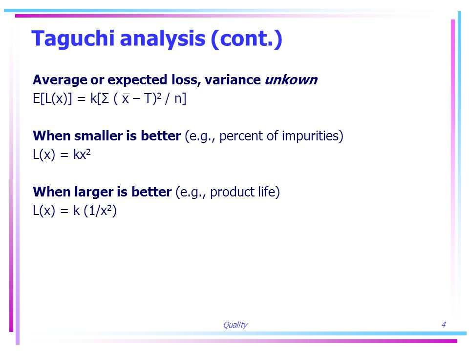 Quality4 Taguchi analysis (cont.) Average or expected loss, variance unkown E[L(x)] = k[Σ ( x – T) 2 / n] When smaller is better (e.g., percent of impurities) L(x) = kx 2 When larger is better (e.g., product life) L(x) = k (1/x 2 )