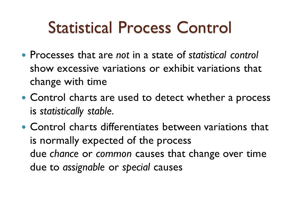 Statistical Process Control Processes that are not in a state of statistical control show excessive variations or exhibit variations that change with time Control charts are used to detect whether a process is statistically stable.