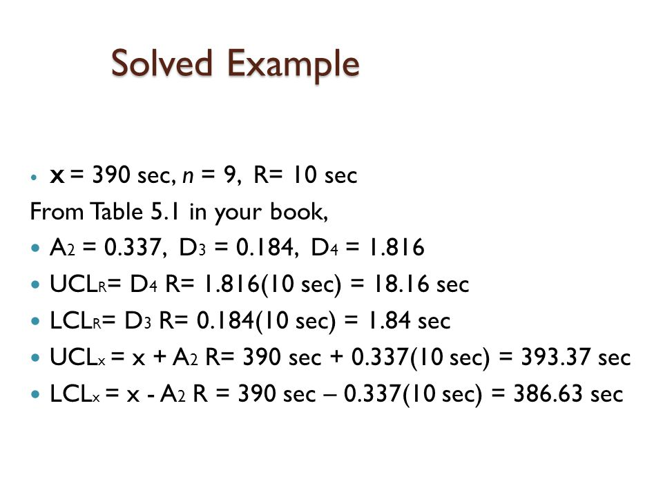 Solved Example X = 390 sec, n = 9, R= 10 sec From Table 5.1 in your book, A 2 = 0.337, D 3 = 0.184, D 4 = 1.816 UCL R = D 4 R= 1.816(10 sec) = 18.16 sec LCL R = D 3 R= 0.184(10 sec) = 1.84 sec UCL x = x + A 2 R= 390 sec + 0.337(10 sec) = 393.37 sec LCL x = x - A 2 R = 390 sec – 0.337(10 sec) = 386.63 sec