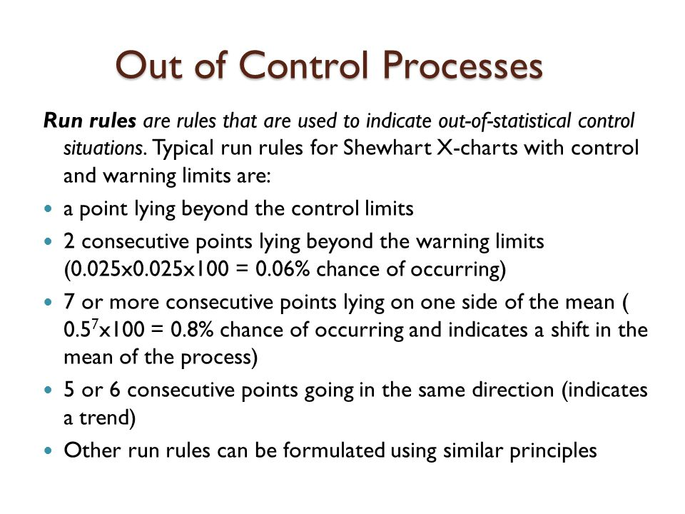 Out of Control Processes Run rules are rules that are used to indicate out-of-statistical control situations.