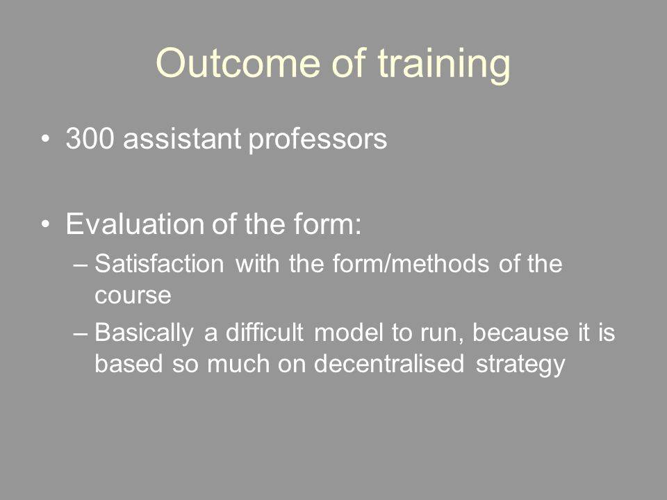 Outcome of training 300 assistant professors Evaluation of the form: –Satisfaction with the form/methods of the course –Basically a difficult model to run, because it is based so much on decentralised strategy