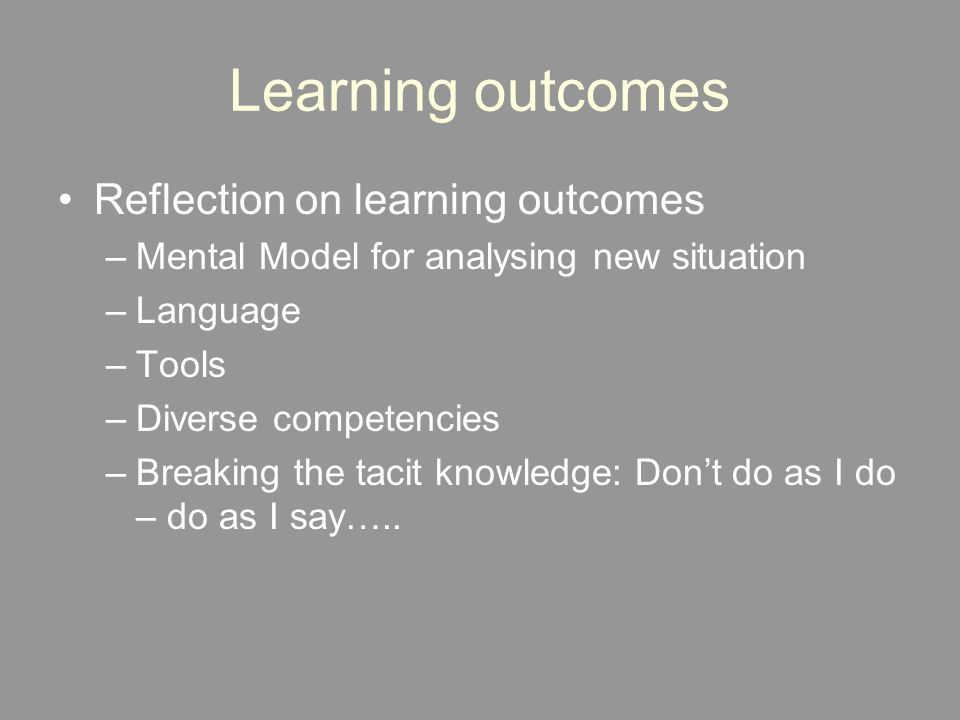 Learning outcomes Reflection on learning outcomes –Mental Model for analysing new situation –Language –Tools –Diverse competencies –Breaking the tacit knowledge: Don't do as I do – do as I say…..