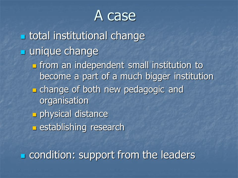 A case total institutional change total institutional change unique change unique change from an independent small institution to become a part of a much bigger institution from an independent small institution to become a part of a much bigger institution change of both new pedagogic and organisation change of both new pedagogic and organisation physical distance physical distance establishing research establishing research condition: support from the leaders condition: support from the leaders