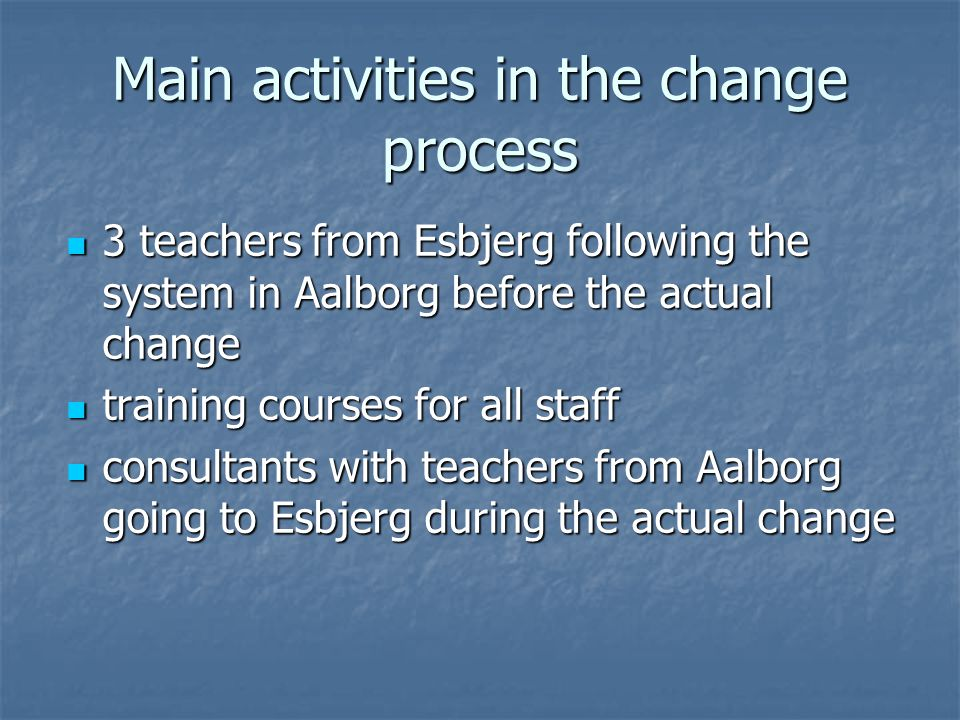 Main activities in the change process 3 teachers from Esbjerg following the system in Aalborg before the actual change 3 teachers from Esbjerg following the system in Aalborg before the actual change training courses for all staff training courses for all staff consultants with teachers from Aalborg going to Esbjerg during the actual change consultants with teachers from Aalborg going to Esbjerg during the actual change