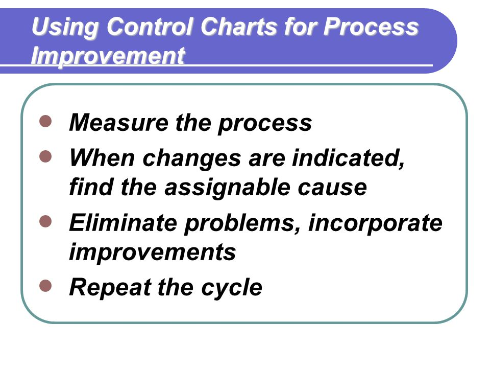 Using Control Charts for Process Improvement  Measure the process  When changes are indicated, find the assignable cause  Eliminate problems, incorporate improvements  Repeat the cycle