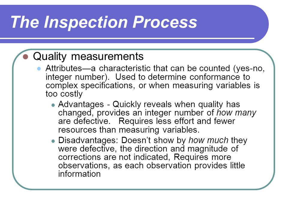 The Inspection Process Quality measurements Attributes—a characteristic that can be counted (yes-no, integer number).
