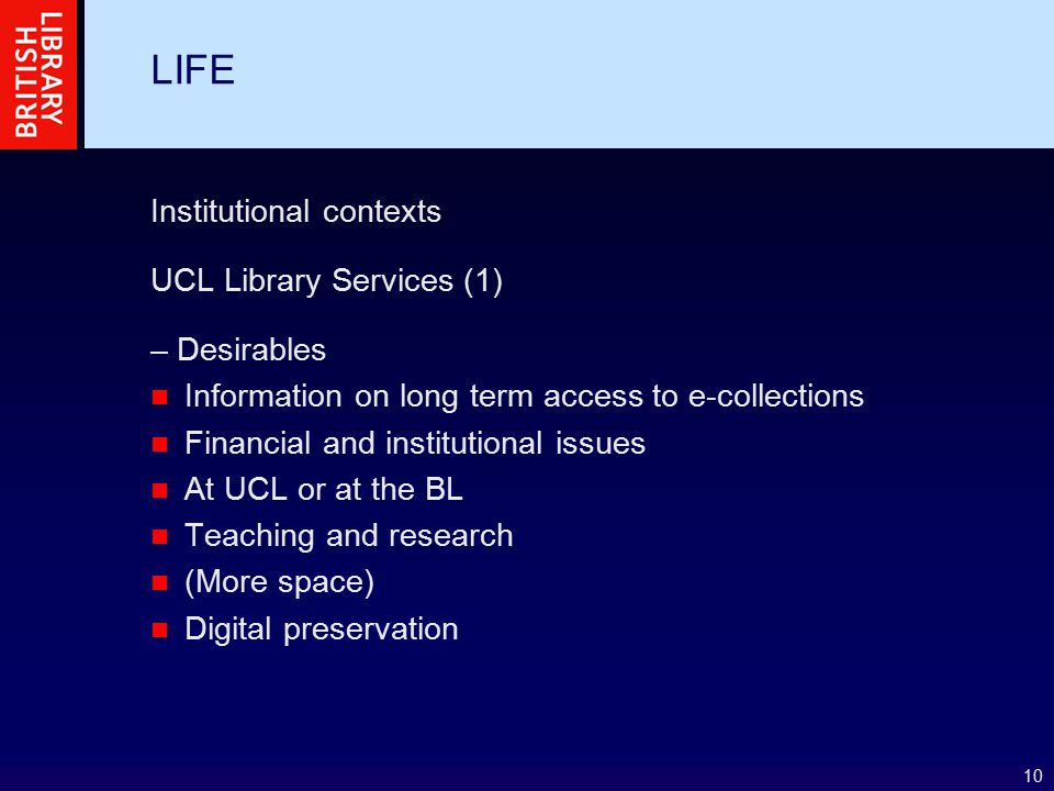 10 LIFE Institutional contexts UCL Library Services (1) – Desirables Information on long term access to e-collections Financial and institutional issu