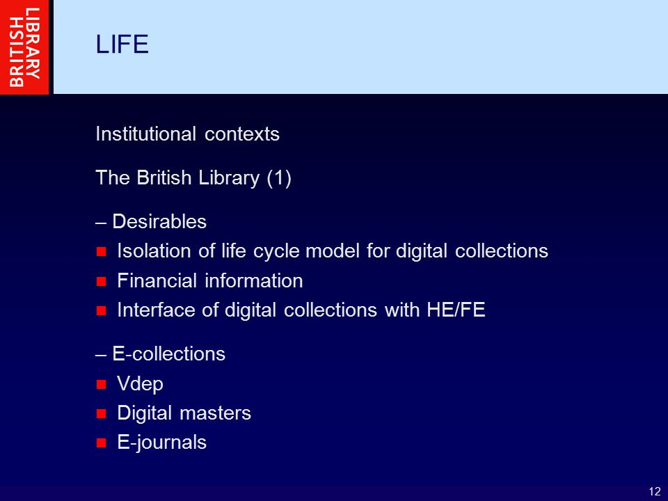12 LIFE Institutional contexts The British Library (1) – Desirables Isolation of life cycle model for digital collections Financial information Interf