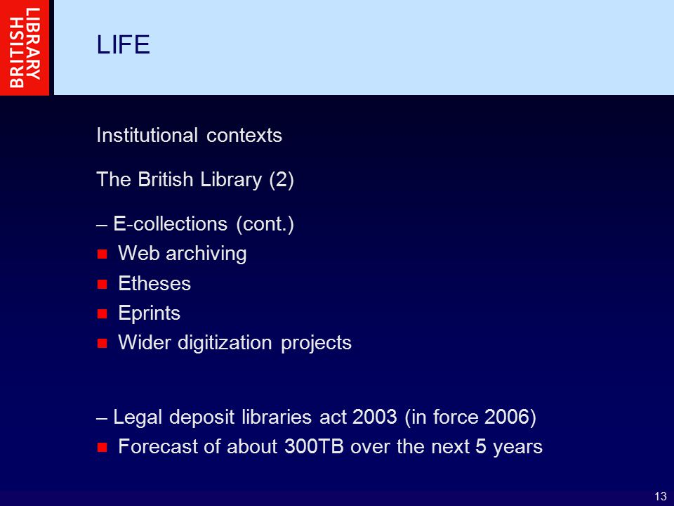13 LIFE Institutional contexts The British Library (2) – E-collections (cont.) Web archiving Etheses Eprints Wider digitization projects – Legal depos