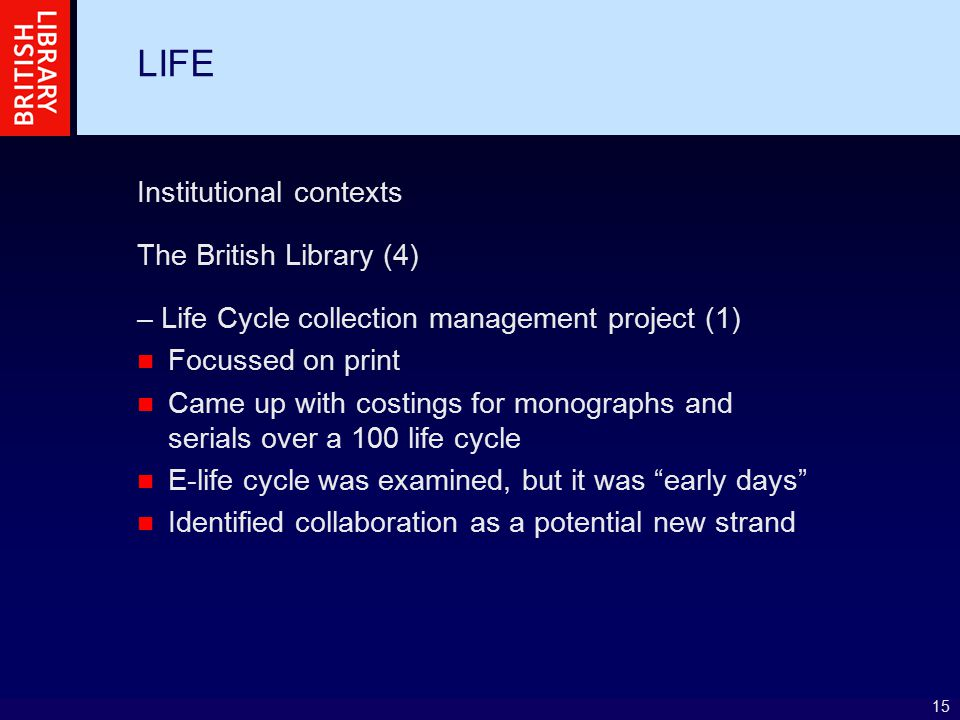 15 LIFE Institutional contexts The British Library (4) – Life Cycle collection management project (1) Focussed on print Came up with costings for monographs and serials over a 100 life cycle E-life cycle was examined, but it was early days Identified collaboration as a potential new strand
