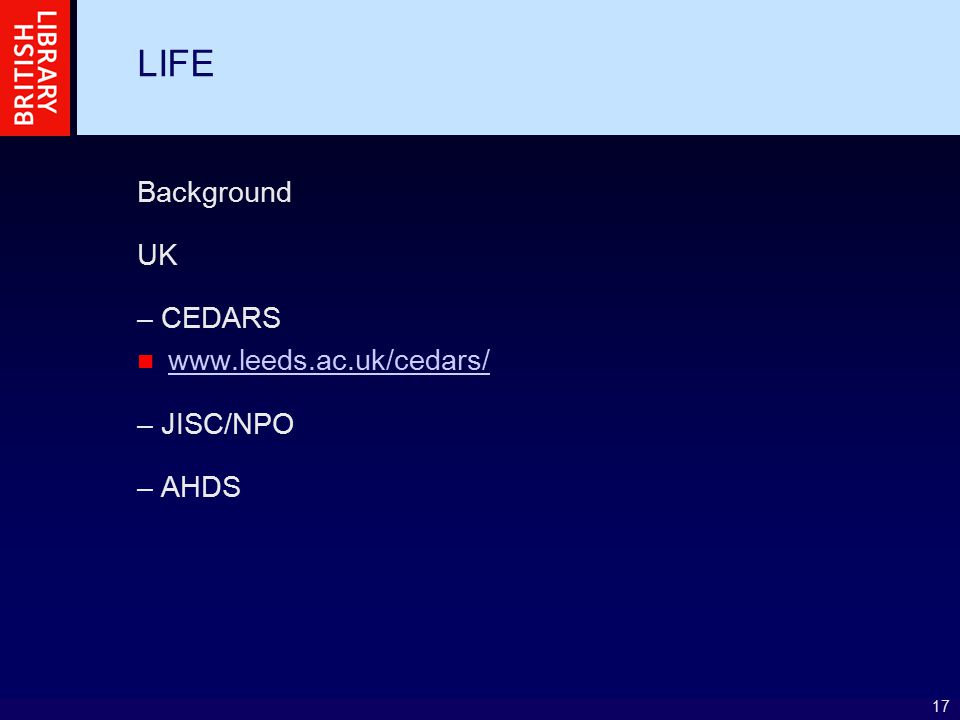 17 LIFE Background UK – CEDARS www.leeds.ac.uk/cedars/ – JISC/NPO – AHDS