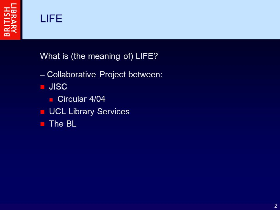 2 LIFE What is (the meaning of) LIFE? – Collaborative Project between: JISC Circular 4/04 UCL Library Services The BL