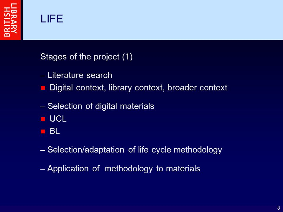 8 LIFE Stages of the project (1) – Literature search Digital context, library context, broader context – Selection of digital materials UCL BL – Selection/adaptation of life cycle methodology – Application of methodology to materials