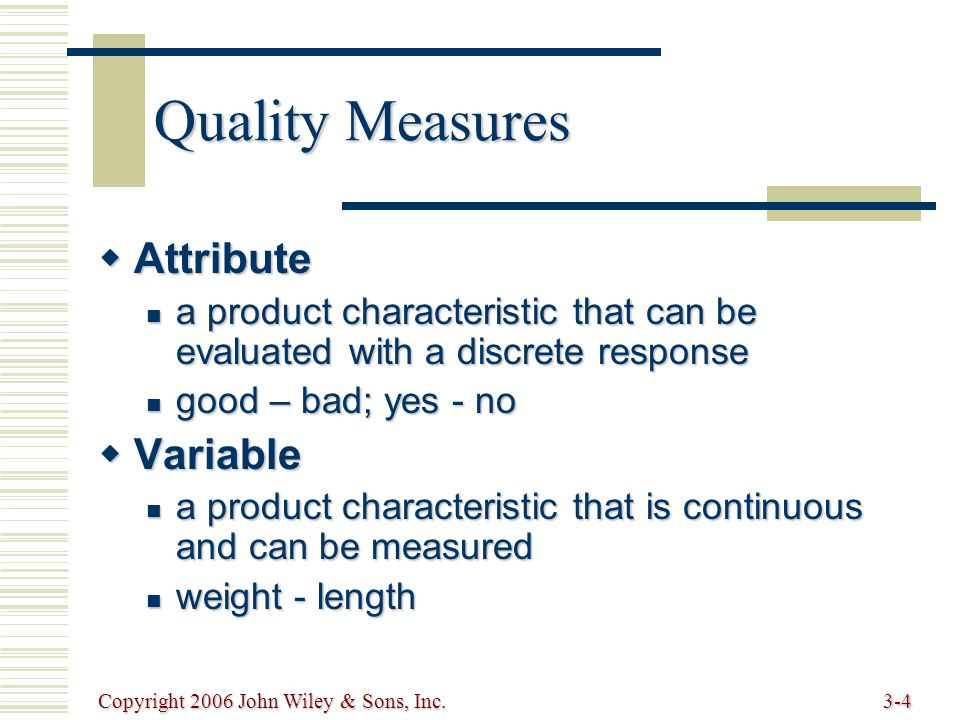 Copyright 2006 John Wiley & Sons, Inc.3-4 Quality Measures  Attribute a product characteristic that can be evaluated with a discrete response a product characteristic that can be evaluated with a discrete response good – bad; yes - no good – bad; yes - no  Variable a product characteristic that is continuous and can be measured a product characteristic that is continuous and can be measured weight - length weight - length