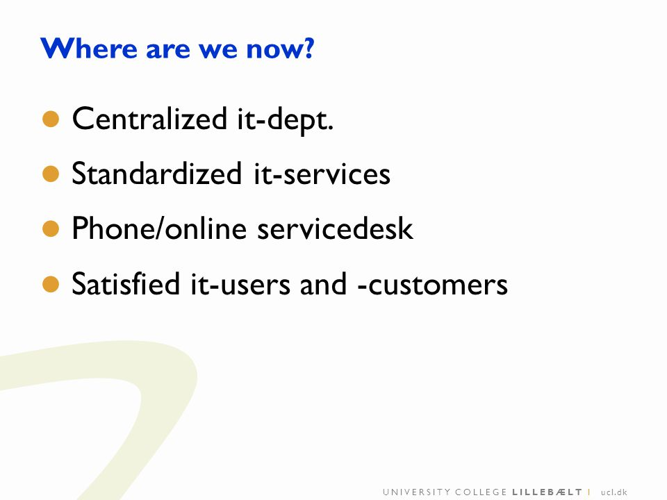 Where are we now? Centralized it-dept. Standardized it-services Phone/online servicedesk Satisfied it-users and -customers