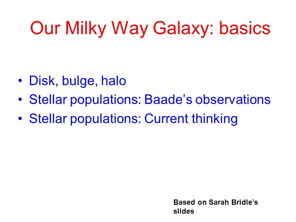 Our Milky Way Galaxy: basics Disk, bulge, halo Stellar populations: Baade's observations Stellar populations: Current thinking Based on Sarah Bridle's