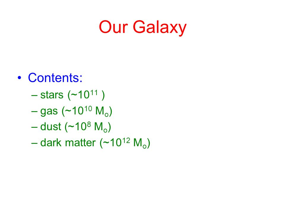 Location of galaxy contents Most of the stars are in a disc, with spiral arms Significant concentration of stars in the center –The bulge; is an elongated bar Also: stellar halo (~10 9 stars) and some gas Mass is believed to be mainly in a spheroidal halo, dominated by dark matter –Extends out to >100 kpc diameter Globular clusters, open clusters –clusters of stars distributed throughout halo