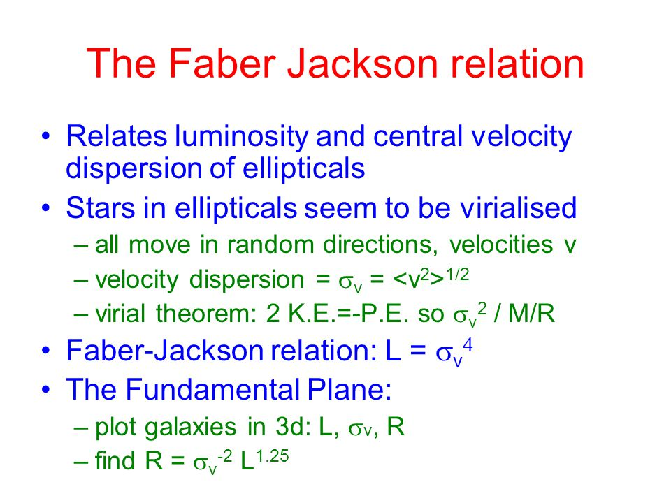 The Faber Jackson relation Relates luminosity and central velocity dispersion of ellipticals Stars in ellipticals seem to be virialised –all move in random directions, velocities v –velocity dispersion =  v = 1/2 –virial theorem: 2 K.E.=-P.E.