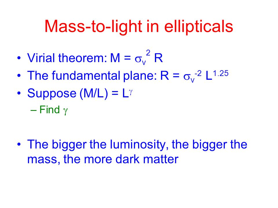 Mass-to-light in ellipticals Virial theorem: M =  v 2 R The fundamental plane: R =  v -2 L 1.25 Suppose (M/L) = L  –Find  The bigger the luminosity, the bigger the mass, the more dark matter