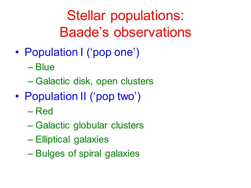 Stellar populations: Baade's observations Population I ('pop one') –Blue –Galactic disk, open clusters Population II ('pop two') –Red –Galactic globular clusters –Elliptical galaxies –Bulges of spiral galaxies