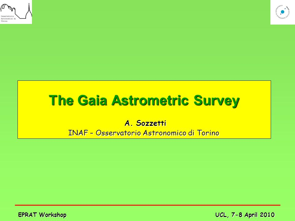 UCL, 7-8 April 2010 EPRAT Workshop The Gaia Astrometric Survey A. Sozzetti A. Sozzetti INAF – Osservatorio Astronomico di Torino