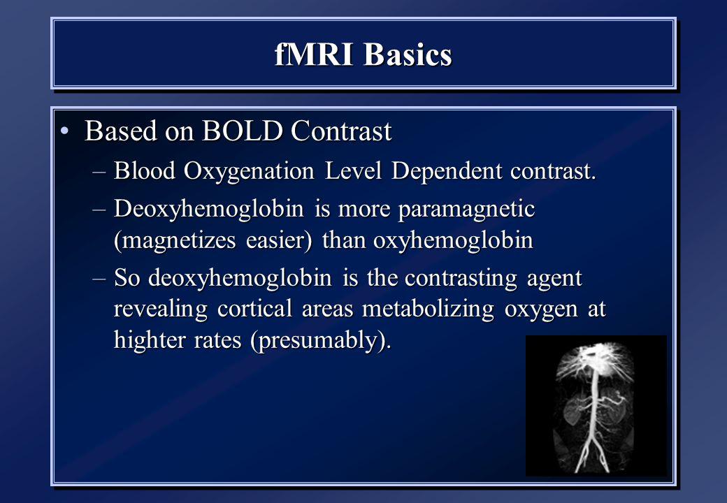 fMRI Basics Based on BOLD ContrastBased on BOLD Contrast –Blood Oxygenation Level Dependent contrast.