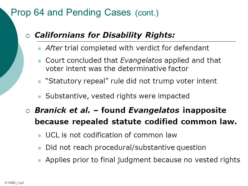 3110652_1.ppt Prop 64 and Pending Cases (cont.)  Californians for Disability Rights: After trial completed with verdict for defendant Court concluded that Evangelatos applied and that voter intent was the determinative factor Statutory repeal rule did not trump voter intent Substantive, vested rights were impacted  Branick et al.