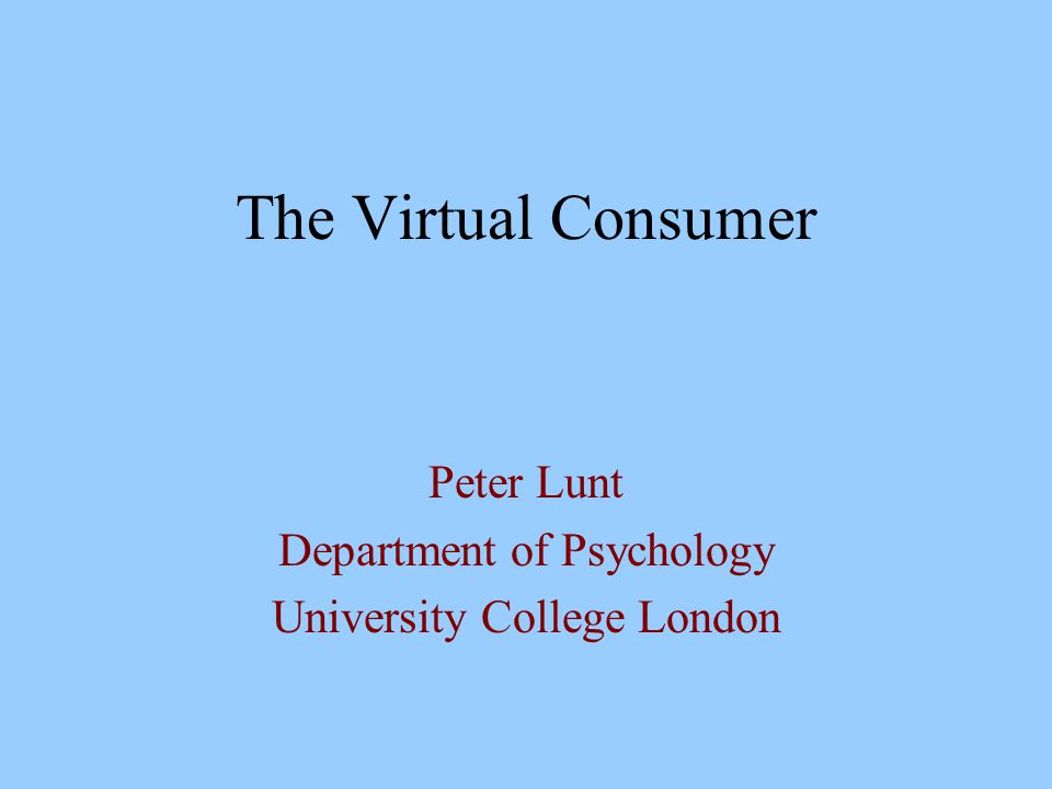 The Virtual Consumer Peter Lunt Department of Psychology University College London
