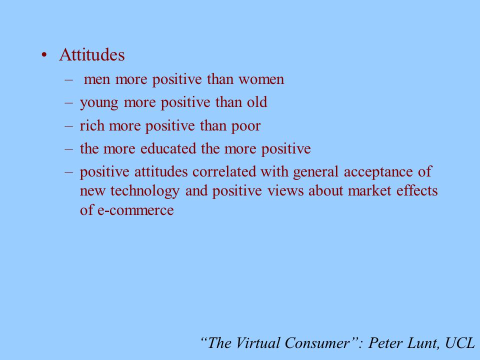 The Virtual Consumer : Peter Lunt, UCL Attitudes – men more positive than women –young more positive than old –rich more positive than poor –the more educated the more positive –positive attitudes correlated with general acceptance of new technology and positive views about market effects of e-commerce