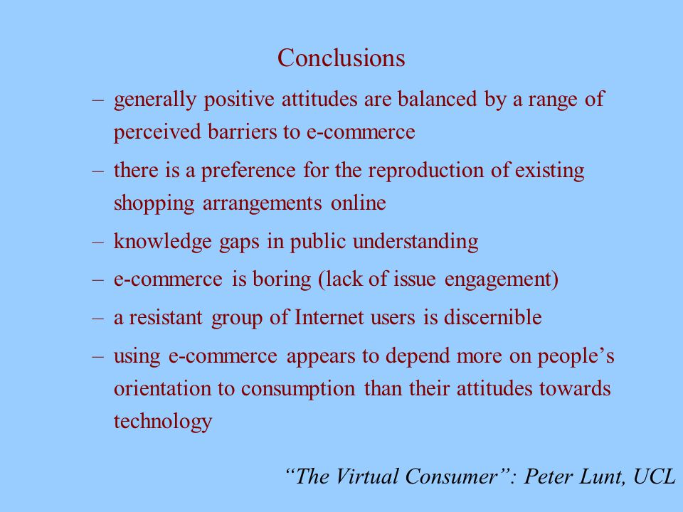 The Virtual Consumer : Peter Lunt, UCL Conclusions –generally positive attitudes are balanced by a range of perceived barriers to e-commerce –there is a preference for the reproduction of existing shopping arrangements online –knowledge gaps in public understanding –e-commerce is boring (lack of issue engagement) –a resistant group of Internet users is discernible –using e-commerce appears to depend more on people's orientation to consumption than their attitudes towards technology