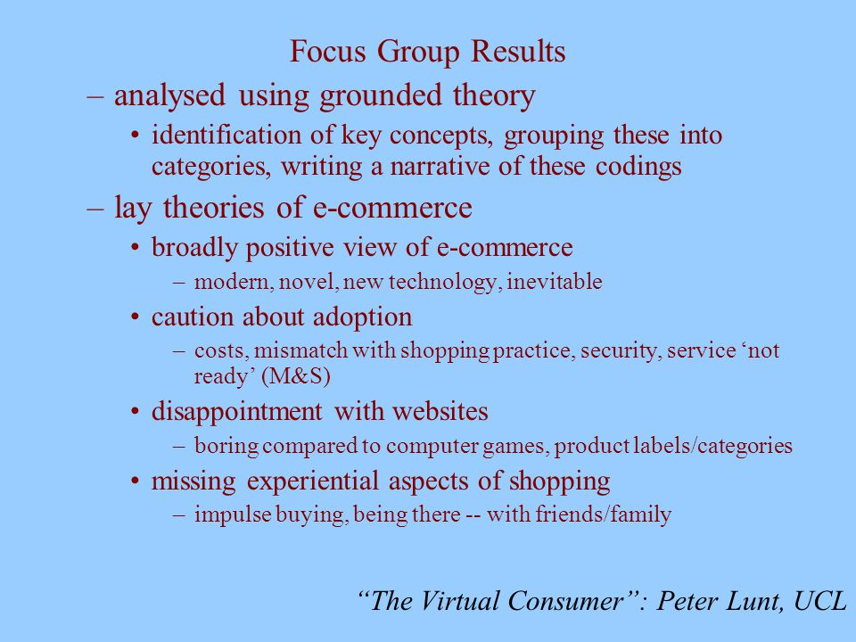 The Virtual Consumer : Peter Lunt, UCL Focus Group Results –analysed using grounded theory identification of key concepts, grouping these into categories, writing a narrative of these codings –lay theories of e-commerce broadly positive view of e-commerce –modern, novel, new technology, inevitable caution about adoption –costs, mismatch with shopping practice, security, service 'not ready' (M&S) disappointment with websites –boring compared to computer games, product labels/categories missing experiential aspects of shopping –impulse buying, being there -- with friends/family