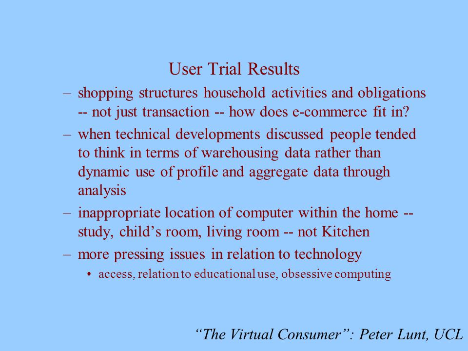 The Virtual Consumer : Peter Lunt, UCL User Trial Results –shopping structures household activities and obligations -- not just transaction -- how does e-commerce fit in.